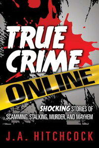 TrueCrimeOnline:ShockingStoriesofScamming,Stalking,Murder,andMayhem[J.A.Hitchcock]