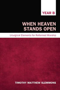WhenHeavenStandsOpen:LiturgicalElementsforReformedWorship,YearB[TimothyMatthewSlemmons]