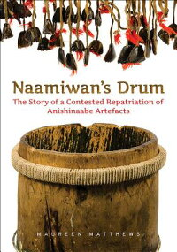 Naamiwan'sDrum:TheStoryofaContestedRepatriationofAnishinaabeArtefacts[MaureenMatthews]