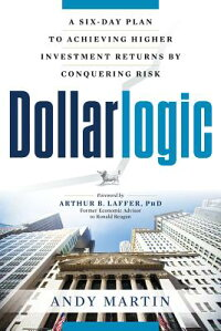 Dollarlogic:ASix-DayPlantoAchievingHigherInvestmentReturnsbyConqueringRisk[AndyMartin]
