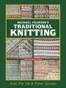 Michael Pearson's Traditional Knitting: Aran, Fair Isle and Fisher Ganseys, New & Expanded Edition