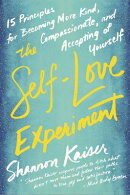 The Self-Love Experiment: Fifteen Principles for Becoming More Kind, Compassionate, and Accepting of