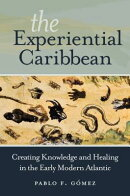 The Experiential Caribbean: Creating Knowledge and Healing in the Early Modern Atlantic