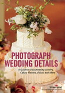 Photograph Wedding Details: A Guide to Documenting Jewelry, Cakes, Flowers, Decor, and More