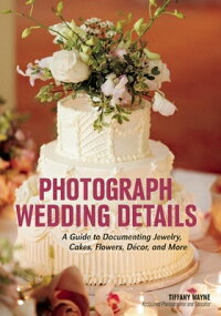 PhotographWeddingDetails:AGuidetoDocumentingJewelry,Cakes,Flowers,Decor,andMore[TiffanyWayne]