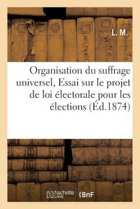 OrganisationDuSuffrageUniversel,OuEssaiSurLeProjetdeLoiA(c)LectoralePourLesA(c)Lection[L.M.]