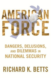 AmeriAmericanForce:Dangers,Delusions,andDilemmasinNationalSecurity[RichardK.Betts]