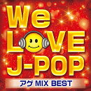 WE LOVE J-POP アゲMIX BEST