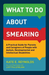 WhattoDoaboutSmearing:APracticalGuideforParentsandCaregiversofPeoplewithAutism,Devel[KateE.Reynolds]