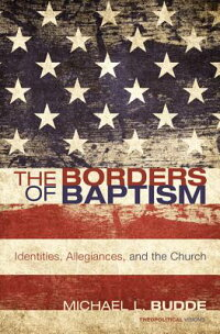 TheBordersofBaptism:Identities,Allegiances,andtheChurch
