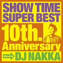 SHOW TIME SUPER BEST〜10th. Anniversary〜Mixed By DJ NAKKA