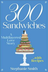 300Sandwiches:AMultilayeredLoveStory...withRecipes[StephanieSmith]
