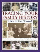 Tracing Your Family History: How to Get Started: Discover Your Personal Roots and Heritage: Everythi