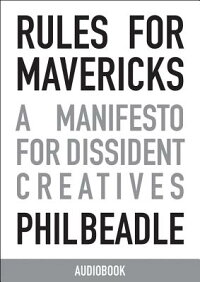 RulesforMavericks,AbridgedAudiobook:AManifestoforDissidentCreativesRULESFORMAVERICKSABRIDGEDD[PhilBeadle]