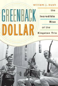 GreenbackDollar:TheIncredibleRiseoftheKingstonTrio[WilliamJ.Bush]