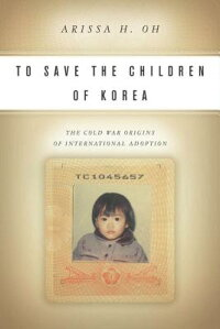ToSavetheChildrenofKorea:TheColdWarOriginsofInternationalAdoption[ArissaOh]