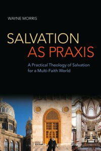 SalvationasPraxis:APracticalTheologyofSalvationforaMulti-FaithWorld[WayneMorris]