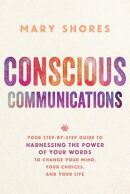 Conscious Communications: Your Step-By-Step Guide to Harnessing the Power of Your Words to Change Yo