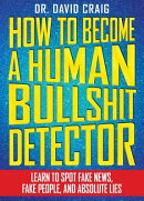 How to Become a Human Bullshit Detector: Learn to Spot Fake News, Fake People, and Absolute Lies