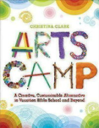 ArtsCamp:ACreative,CustomizableAlternativetoVacationBibleSchoolandBeyond[ChristinaClark]
