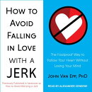 How to Avoid Falling in Love with a Jerk: The Foolproof Way to Follow Your Heart Without Losing Your