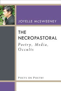 TheNecropastoral:Poetry,Media,Occults[JoyelleMcSweeney]