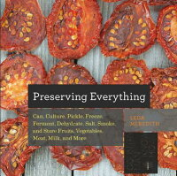 PreservingEverything:Can,Culture,Pickle,Freeze,Ferment,Dehydrate,Salt,Smoke,andStoreFrui[LedaMeredith]