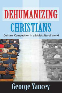 DehumanizingChristians:CulturalCompetitioninaMulticulturalWorld[GeorgeYancey]