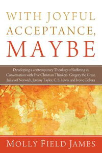 WithJoyfulAcceptance,Maybe:DevelopingaContemporaryTheologyofSufferinginConversationwith[MollyFieldJames]