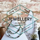 How to Make Jewellery: Easy Techniques and Over 25 Great Projects