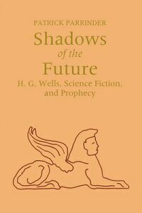 ShadowsoftheFuture:H.G.Wells,ScienceFiction,andProphecy[PatrickParrinder]