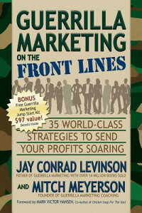 GuerrillaMarketingontheFrontLines:35World-ClassStrategiestoSendYourProfitsSoaring
