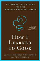 How I Learned to Cook: Culinary Educations from the World's Greatest Chefs