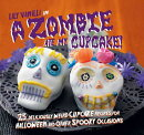 A Zombie Ate My Cupcake!: 25 Deliciously Weird Cupcake Recipes for Halloween and Other Spooky Occasi