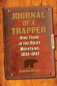 JournalofaTrapper:NineYearsintheRockyMountains,1834-1843[OsborneRussell]