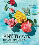The Exquisite Book of Paper Flower Transformations: Playing with Size, Shape, and Color to Create Sp