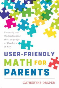User-FriendlyMathforParents:LearningandUnderstandingtheLanguageofNumbersIsKeyUSER-FRIENDLYMATHFORPARENTS[CatheryneDraper]