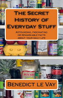 The Secret History of Everyday Stuff: Astounding, Fascinating or Remarkable Facts about Your Daily L