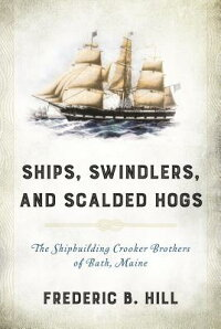 Ships,Swindlers,andScaldedHogs:TheRiseandFalloftheCrookerShipyardinBath,Maine[FredericB.Hill]