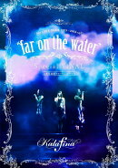 "Kalafina LIVE TOUR 2015〜2016 ""far on the water"" Special FINAL at 東京国際フォーラムホールA"