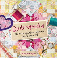 Quilt-Opedia:TheOnlyQuiltingReferenceYou'llEverNeed[LauraJaneTaylor]