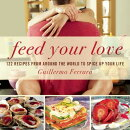 Feed Your Love: 122 Recipes from Around the World to Spice Up Your Love Life