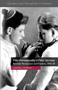 MaleHomosexualityinWestGermany:BetweenPersecutionandFreedom,1945-69[ClaytonWhisnant]