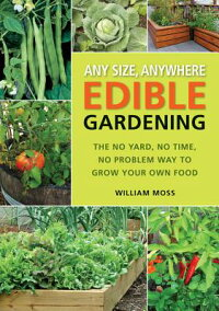 AnySize,AnywhereEdibleGardening:TheNoYard,NoTime,NoProblemWaytoGrowYourOwnFood[WilliamMoss]