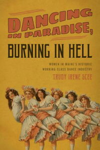 DancinginParadise,BurninginHell:WomeninMaine'sHistoricWorkingClassDanceIndustry[TrudyIreneScee]