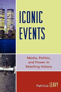 IconicEvents:Media,Politics,andPowerinRetellingHistoryICONICEVENTS[PatriciaLeavy]