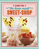 The Home-Made Sweet Shop: Make Your Own Confectionery with Over 90 Recipes for Traditional Sweets, C