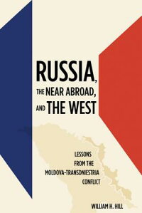 Russia,theNearAbroad,andtheWest:LessonsfromtheMoldova-TransdniestriaConflict[WilliamH.Hill]