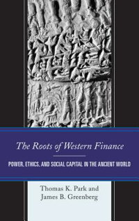 TheRootsofWesternFinance:Power,Ethics,andSocialCapitalintheAncientWorldROOTSOFWESTERNFINANCE[ThomasK.Park]