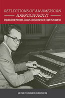 Reflections of an American Harpsichordist: Unpublished Memoirs, Essays, and Lectures of Ralph Kirkpa